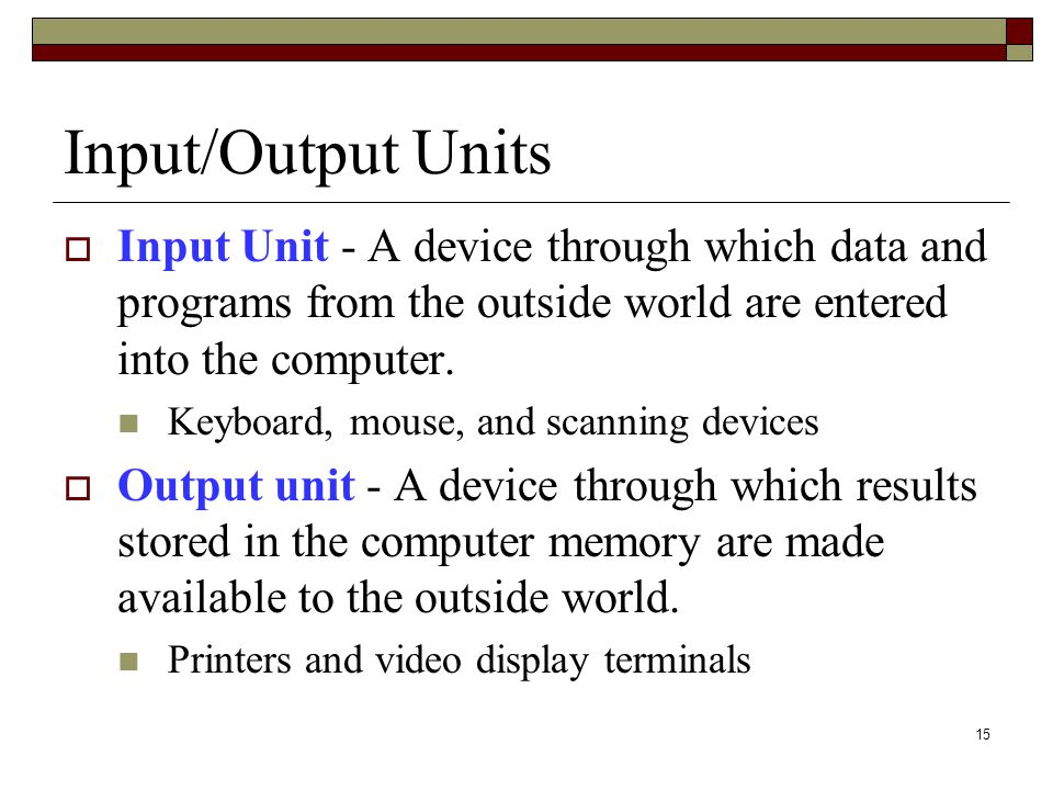 15 Input/Output Units  Input Unit - A device through which data and programs from the outside world are entered into the computer. Keyboard, mouse, a