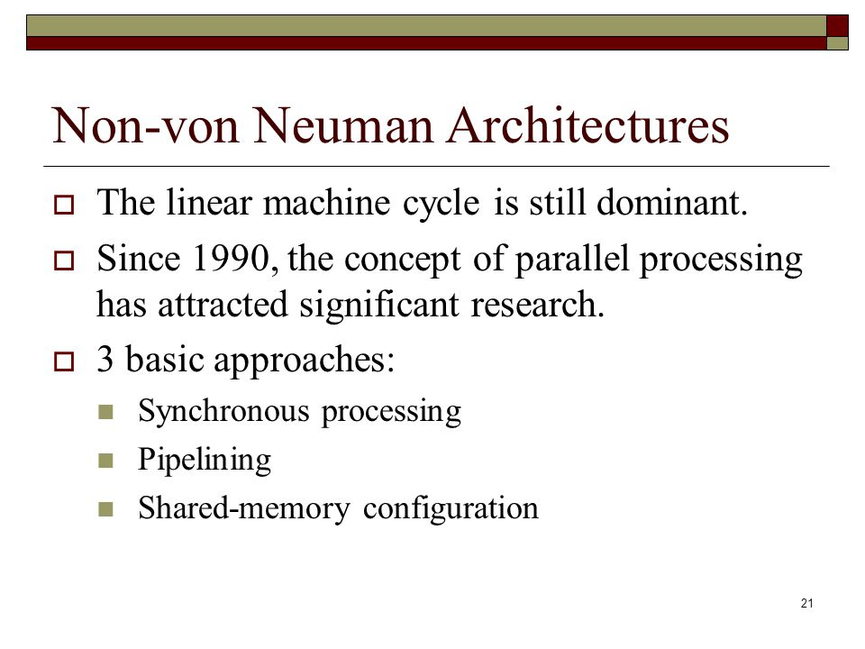 21 Non-von Neuman Architectures  The linear machine cycle is still dominant.  Since 1990, the concept of parallel processing has attracted significa