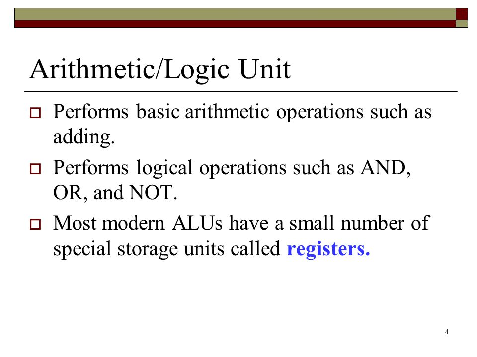 4 Arithmetic/Logic Unit  Performs basic arithmetic operations such as adding.  Performs logical operations such as AND, OR, and NOT.  Most modern A