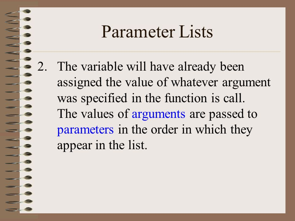Parameter Lists 2.The variable will have already been assigned the value of whatever argument was specified in the function is call.