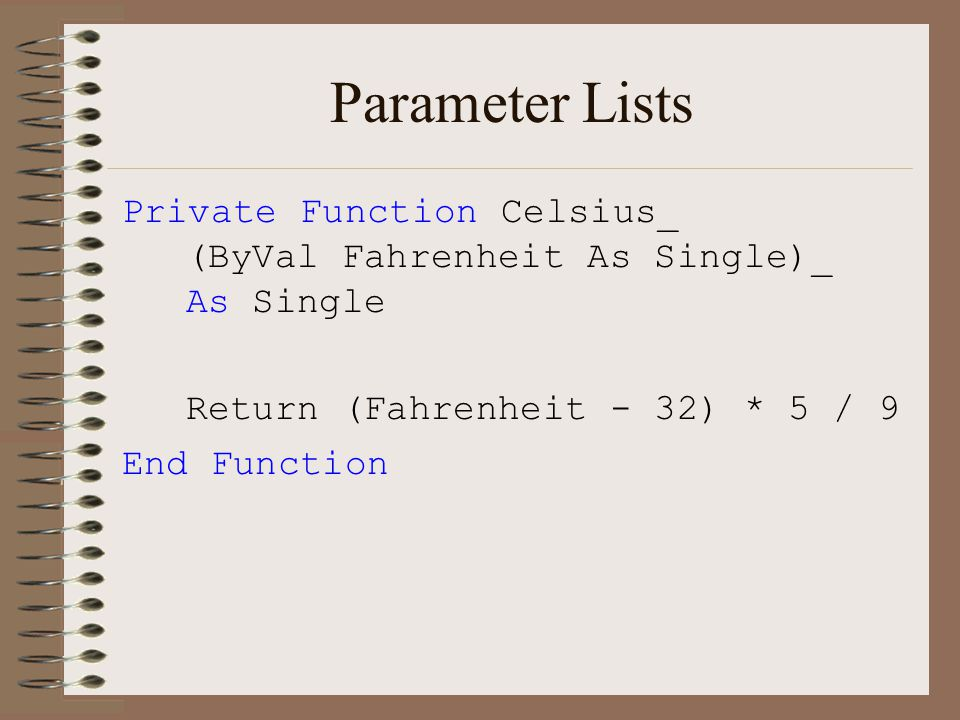 Parameter Lists Private Function Celsius_ (ByVal Fahrenheit As Single)_ As Single Return (Fahrenheit - 32) * 5 / 9 End Function