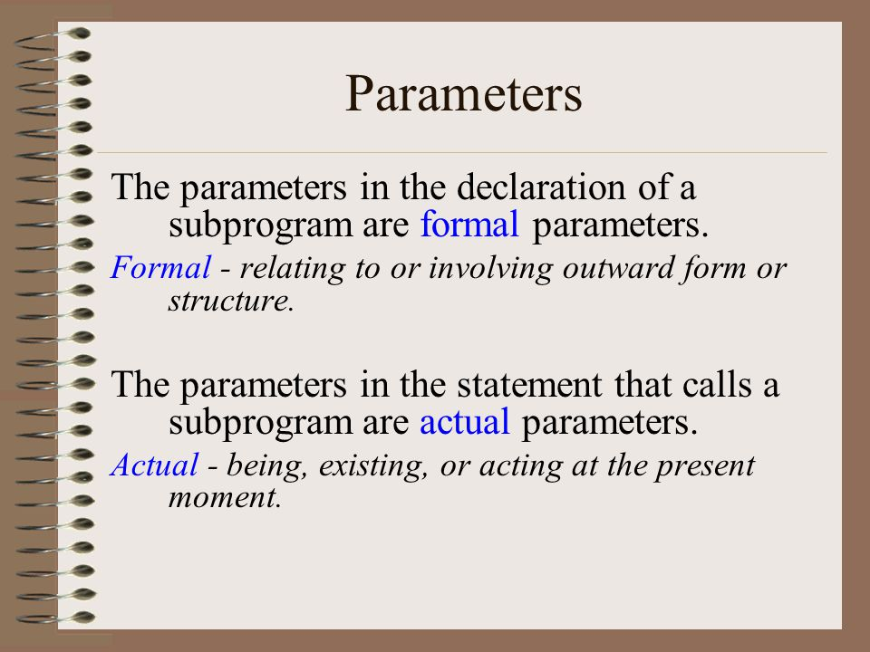 Parameters The parameters in the declaration of a subprogram are formal parameters.