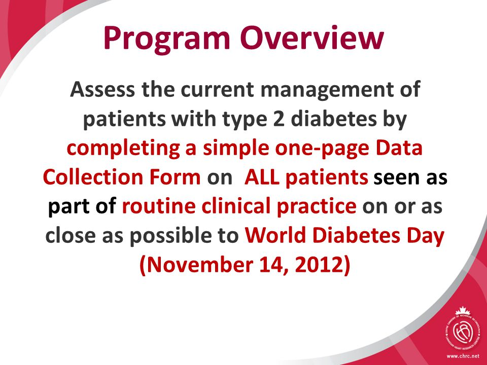 Program Overview Assess the current management of patients with type 2 diabetes by completing a simple one-page Data Collection Form on ALL patients seen as part of routine clinical practice on or as close as possible to World Diabetes Day (November 14, 2012)
