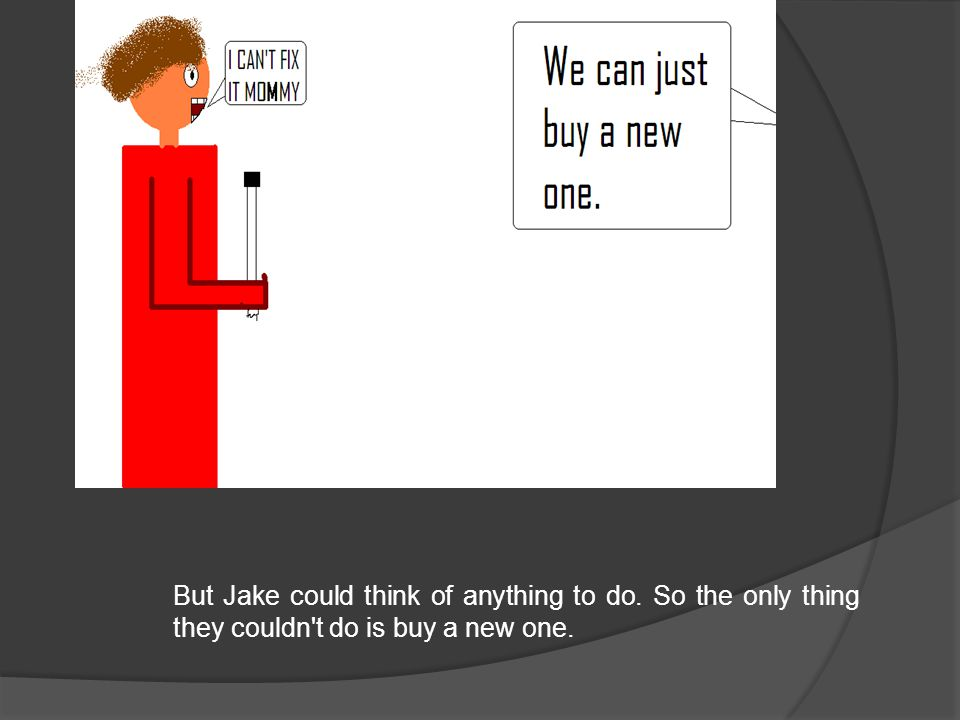 But Jake could think of anything to do. So the only thing they couldn t do is buy a new one.