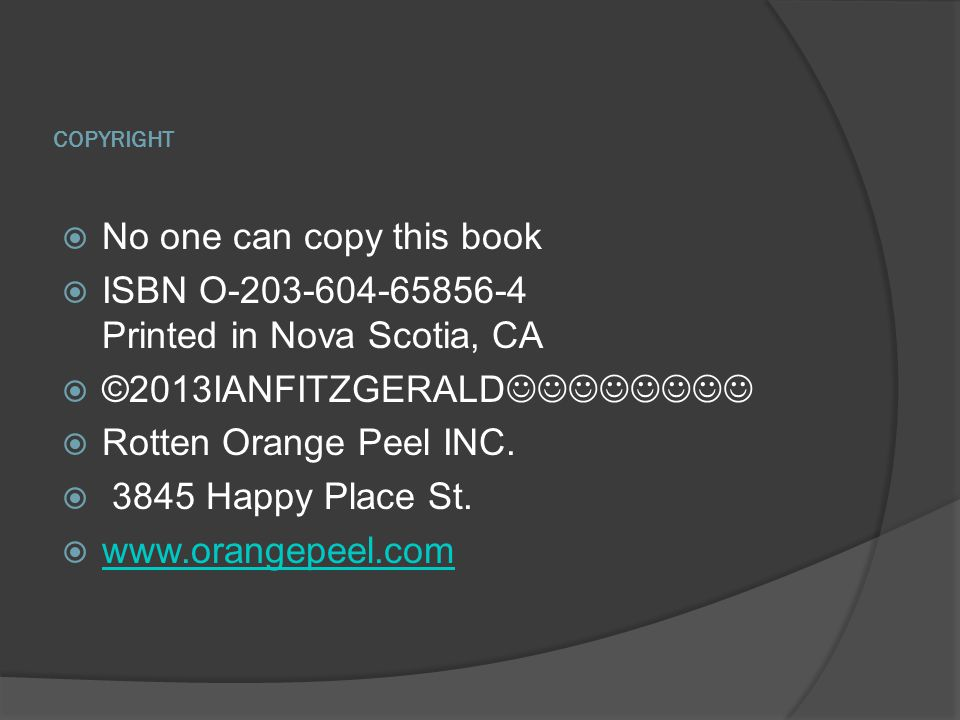 COPYRIGHT  No one can copy this book  ISBN O-203-604-65856-4 Printed in Nova Scotia, CA  ©2013IANFITZGERALD  Rotten Orange Peel INC.