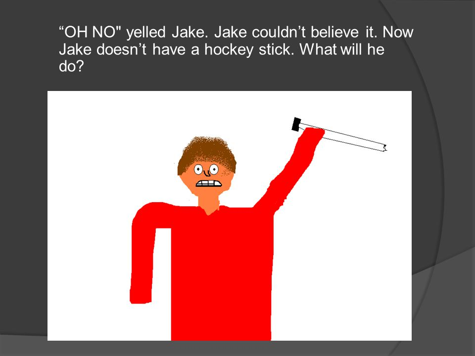 OH NO yelled Jake. Jake couldn't believe it. Now Jake doesn't have a hockey stick.