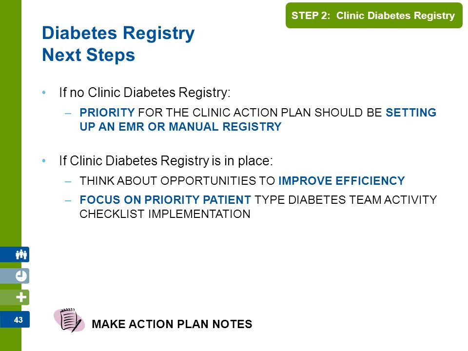 43 STEP 2: Clinic Diabetes Registry If no Clinic Diabetes Registry: –PRIORITY FOR THE CLINIC ACTION PLAN SHOULD BE SETTING UP AN EMR OR MANUAL REGISTR
