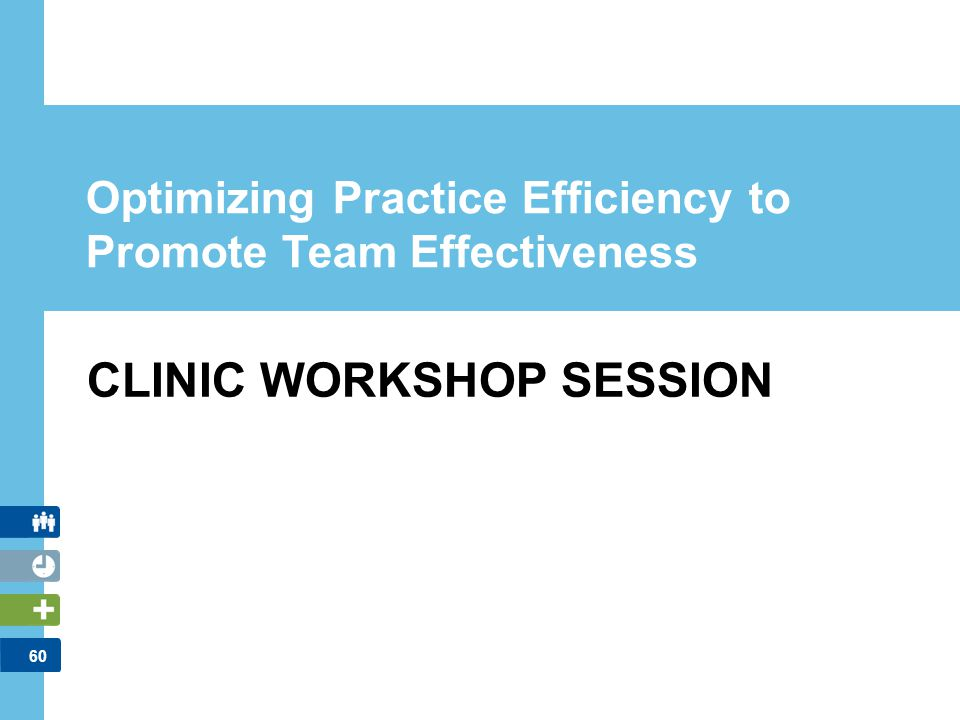 60 Optimizing Practice Efficiency to Promote Team Effectiveness CLINIC WORKSHOP SESSION