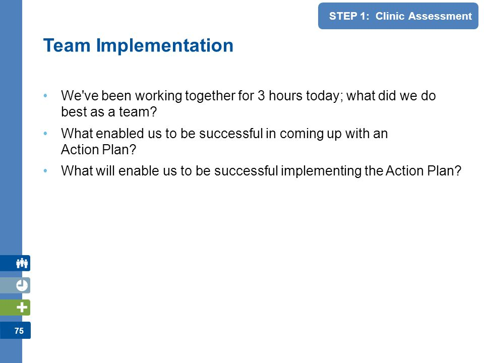 75 STEP 1: Clinic Assessment We've been working together for 3 hours today; what did we do best as a team? What enabled us to be successful in coming