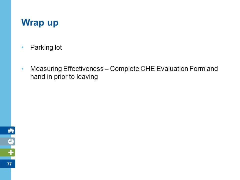 77 Wrap up Parking lot Measuring Effectiveness – Complete CHE Evaluation Form and hand in prior to leaving