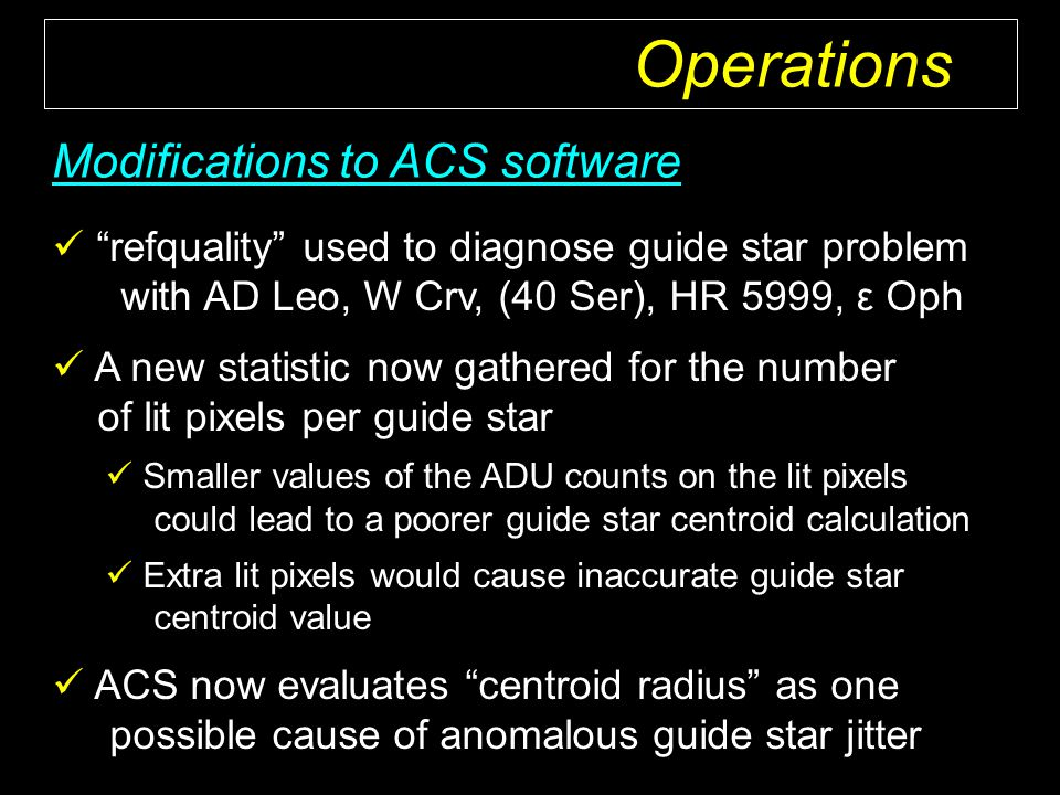 refquality used to diagnose guide star problem with AD Leo, W Crv, (40 Ser), HR 5999, ε Oph A new statistic now gathered for the number of lit pixels per guide star Smaller values of the ADU counts on the lit pixels could lead to a poorer guide star centroid calculation Extra lit pixels would cause inaccurate guide star centroid value ACS now evaluates centroid radius as one possible cause of anomalous guide star jitter Modifications to ACS software Operations