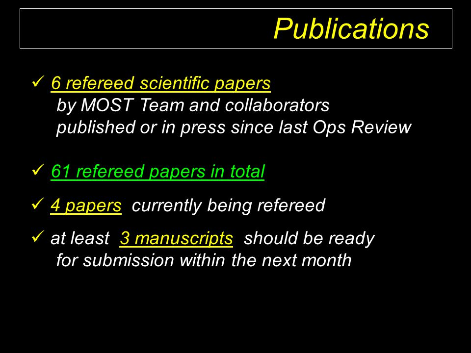 6 refereed scientific papers by MOST Team and collaborators published or in press since last Ops Review 61 refereed papers in total 4 papers currently being refereed at least 3 manuscripts should be ready for submission within the next month Publications