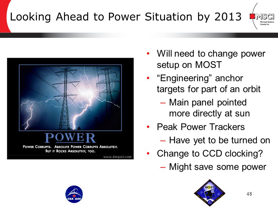 Looking Ahead to Power Situation by 2013 Will need to change power setup on MOST Engineering anchor targets for part of an orbit –Main panel pointed more directly at sun Peak Power Trackers –Have yet to be turned on Change to CCD clocking.