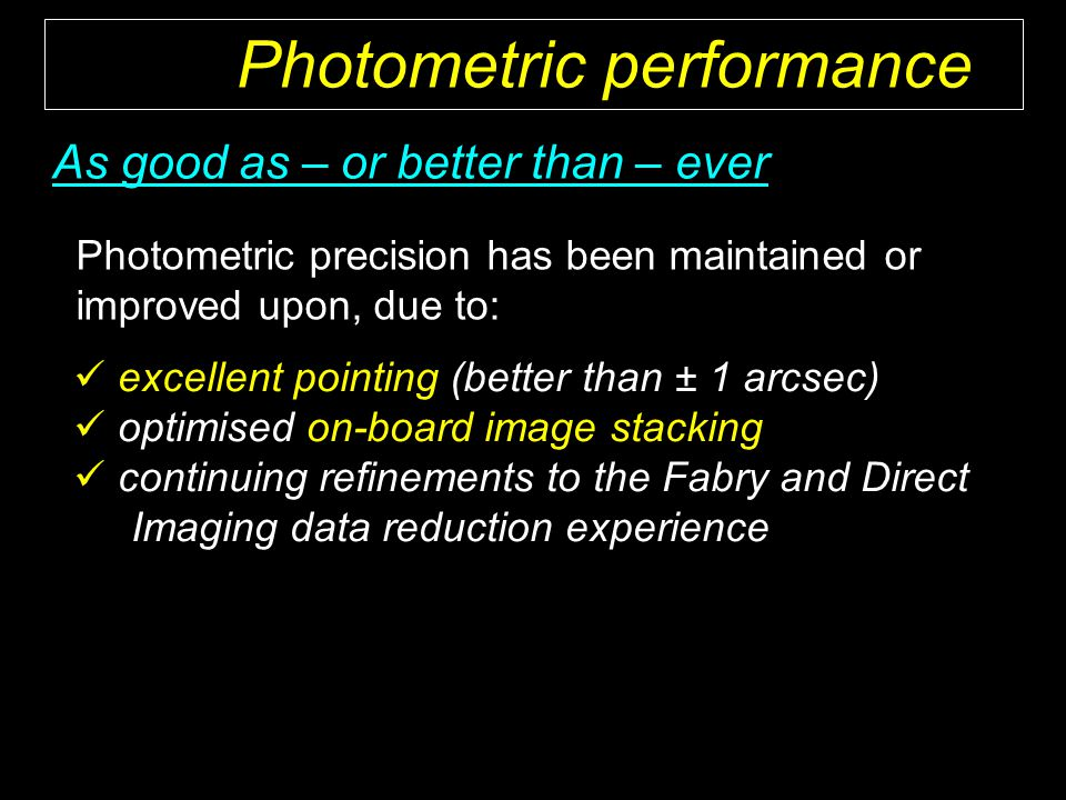 Photometric precision has been maintained or improved upon, due to: As good as – or better than – ever excellent pointing (better than ± 1 arcsec) optimised on-board image stacking continuing refinements to the Fabry and Direct Imaging data reduction experience Photometric performance