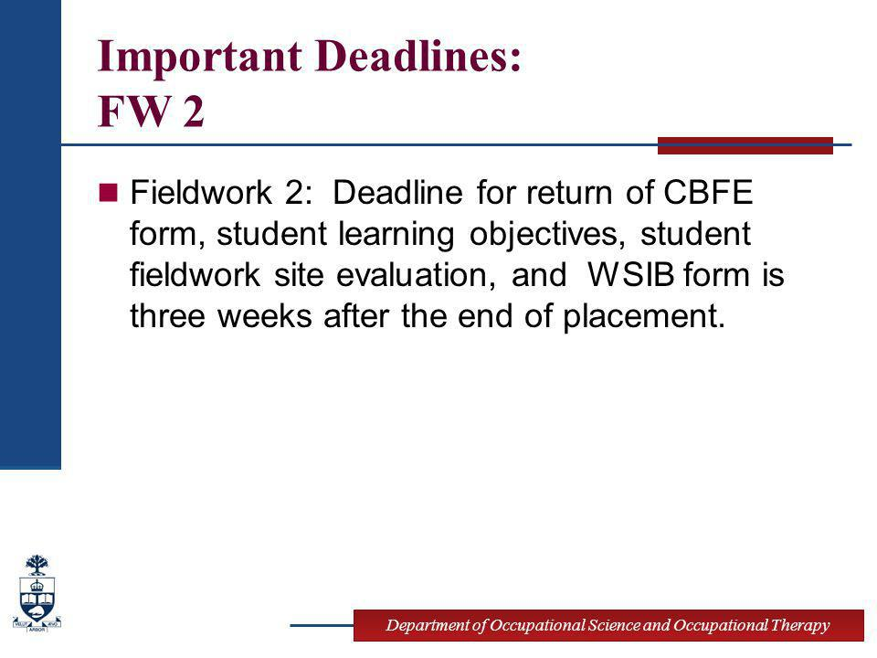 Department of Occupational Science and Occupational Therapy Important Deadlines: FW 2 Fieldwork 2: Deadline for return of CBFE form, student learning objectives, student fieldwork site evaluation, and WSIB form is three weeks after the end of placement.