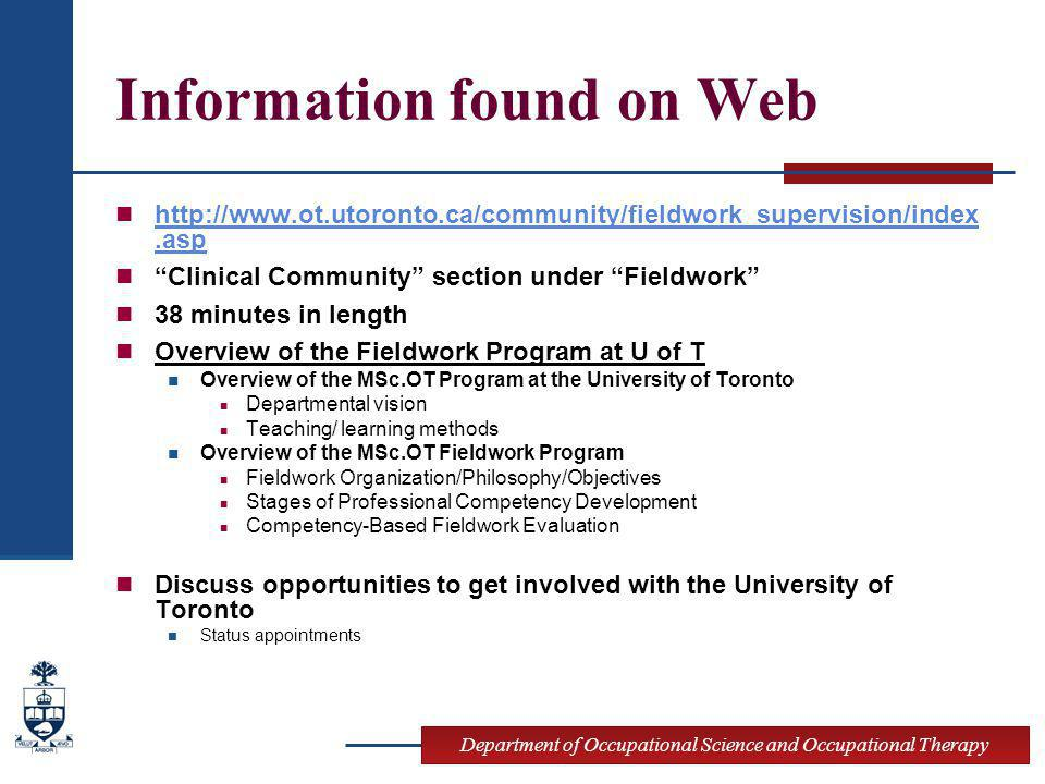 Department of Occupational Science and Occupational Therapy Information found on Web http://www.ot.utoronto.ca/community/fieldwork_supervision/index.asp http://www.ot.utoronto.ca/community/fieldwork_supervision/index.asp Clinical Community section under Fieldwork 38 minutes in length Overview of the Fieldwork Program at U of T Overview of the MSc.OT Program at the University of Toronto Departmental vision Teaching/ learning methods Overview of the MSc.OT Fieldwork Program Fieldwork Organization/Philosophy/Objectives Stages of Professional Competency Development Competency-Based Fieldwork Evaluation Discuss opportunities to get involved with the University of Toronto Status appointments