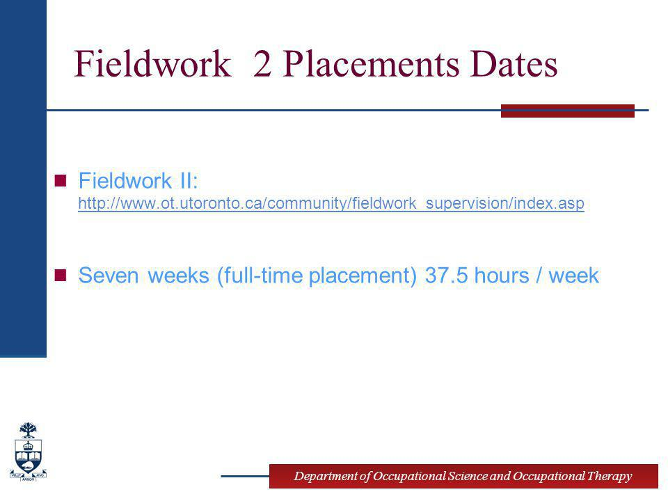 Department of Occupational Science and Occupational Therapy Fieldwork 2 Placements Dates Fieldwork II: http://www.ot.utoronto.ca/community/fieldwork_supervision/index.asp http://www.ot.utoronto.ca/community/fieldwork_supervision/index.asp Seven weeks (full-time placement) 37.5 hours / week
