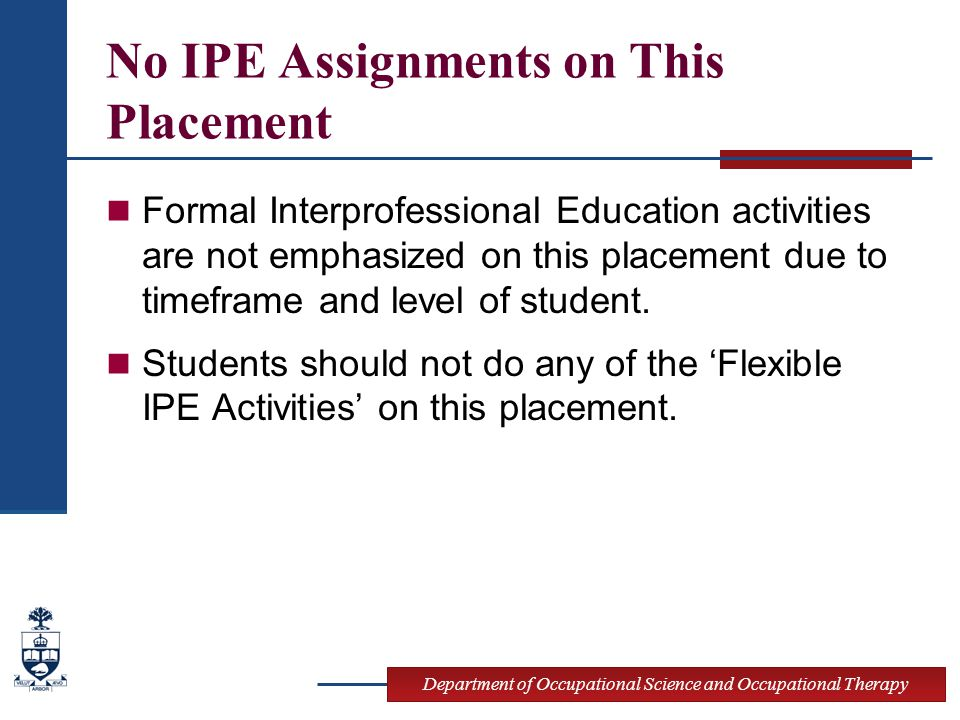 Department of Occupational Science and Occupational Therapy No IPE Assignments on This Placement Formal Interprofessional Education activities are not emphasized on this placement due to timeframe and level of student.