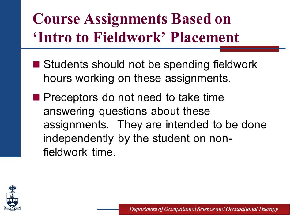 Department of Occupational Science and Occupational Therapy Course Assignments Based on 'Intro to Fieldwork' Placement Students should not be spending fieldwork hours working on these assignments.
