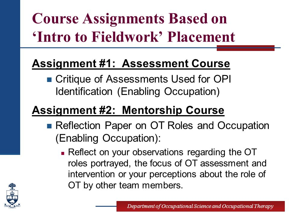 Department of Occupational Science and Occupational Therapy Course Assignments Based on 'Intro to Fieldwork' Placement Assignment #1: Assessment Course Critique of Assessments Used for OPI Identification (Enabling Occupation) Assignment #2: Mentorship Course Reflection Paper on OT Roles and Occupation (Enabling Occupation): Reflect on your observations regarding the OT roles portrayed, the focus of OT assessment and intervention or your perceptions about the role of OT by other team members.