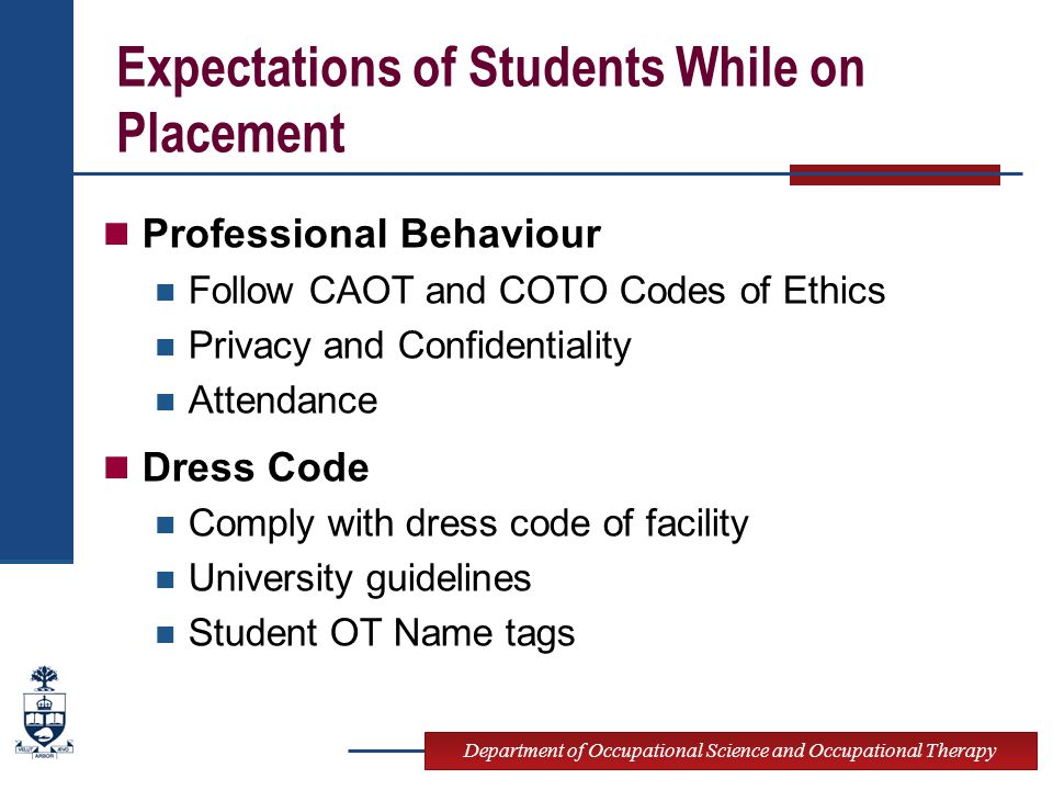 Department of Occupational Science and Occupational Therapy Expectations of Students While on Placement Professional Behaviour Follow CAOT and COTO Codes of Ethics Privacy and Confidentiality Attendance Dress Code Comply with dress code of facility University guidelines Student OT Name tags