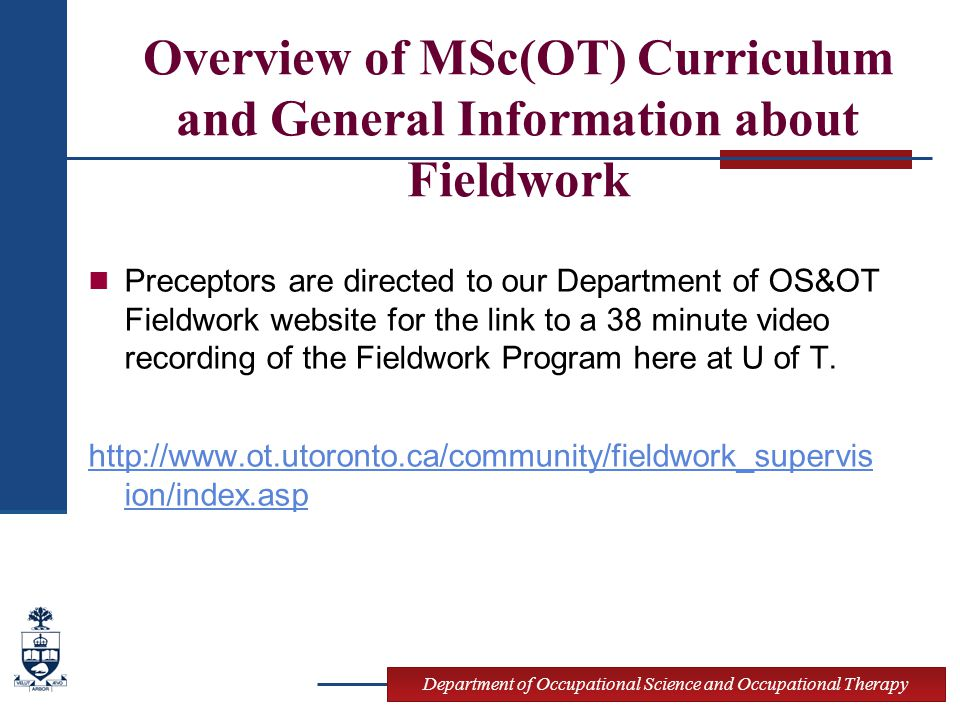 Department of Occupational Science and Occupational Therapy Overview of MSc(OT) Curriculum and General Information about Fieldwork Preceptors are directed to our Department of OS&OT Fieldwork website for the link to a 38 minute video recording of the Fieldwork Program here at U of T.