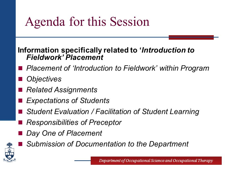 Department of Occupational Science and Occupational Therapy Agenda for this Session Information specifically related to 'Introduction to Fieldwork' Placement Placement of 'Introduction to Fieldwork' within Program Objectives Related Assignments Expectations of Students Student Evaluation / Facilitation of Student Learning Responsibilities of Preceptor Day One of Placement Submission of Documentation to the Department
