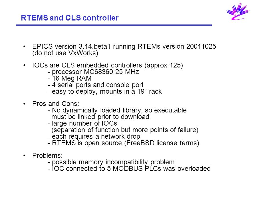 RTEMS and CLS controller EPICS version 3.14.beta1 running RTEMs version 20011025 (do not use VxWorks) IOCs are CLS embedded controllers (approx 125) - processor MC68360 25 MHz - 16 Meg RAM - 4 serial ports and console port - easy to deploy, mounts in a 19 rack Pros and Cons: - No dynamically loaded library, so executable must be linked prior to download - large number of IOCs (separation of function but more points of failure) - each requires a network drop - RTEMS is open source (FreeBSD license terms) Problems: - possible memory incompatibility problem - IOC connected to 5 MODBUS PLCs was overloaded