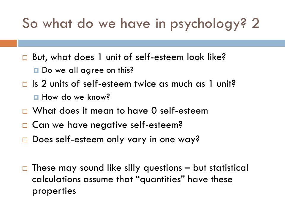 So what do we have in psychology.2  But, what does 1 unit of self-esteem look like.