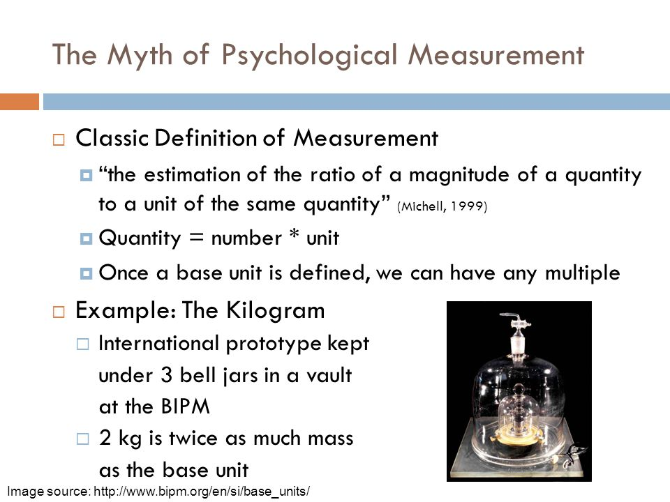 The Myth of Psychological Measurement  Classic Definition of Measurement  the estimation of the ratio of a magnitude of a quantity to a unit of the same quantity (Michell, 1999)  Quantity = number * unit  Once a base unit is defined, we can have any multiple  Example: The Kilogram  International prototype kept under 3 bell jars in a vault at the BIPM  2 kg is twice as much mass as the base unit Image source: http://www.bipm.org/en/si/base_units/