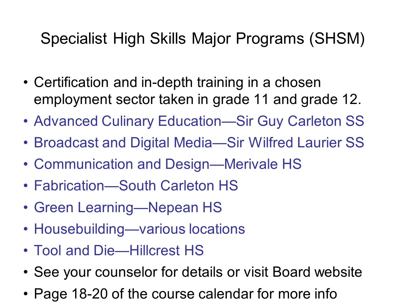 Specialist High Skills Major Programs (SHSM) Certification and in-depth training in a chosen employment sector taken in grade 11 and grade 12. Advance