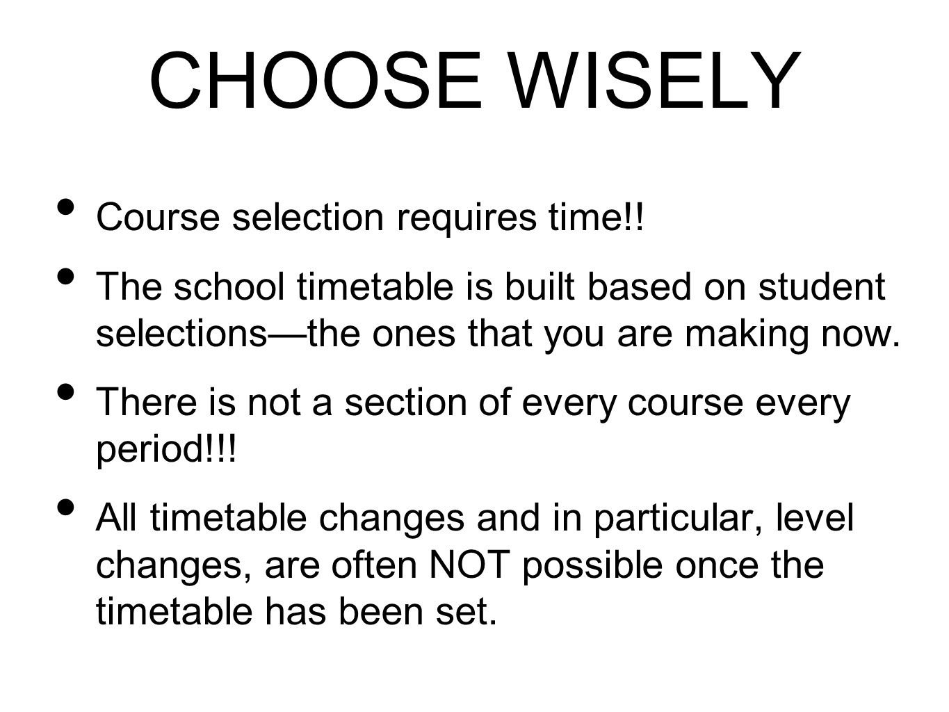 CHOOSE WISELY Course selection requires time!! The school timetable is built based on student selections—the ones that you are making now. There is no