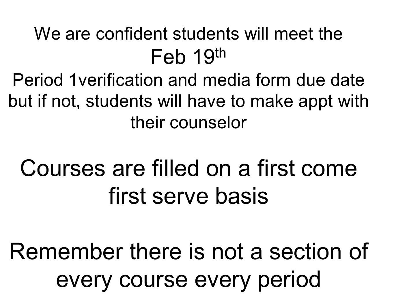We are confident students will meet the Feb 19 th Period 1verification and media form due date but if not, students will have to make appt with their counselor Courses are filled on a first come first serve basis Remember there is not a section of every course every period