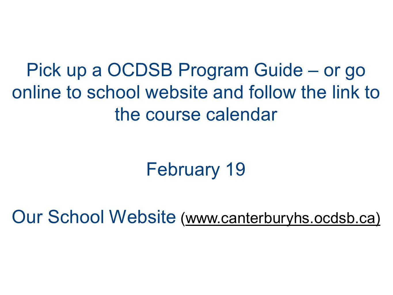 Pick up a OCDSB Program Guide – or go online to school website and follow the link to the course calendar February 19 Our School Website (www.canterburyhs.ocdsb.ca)