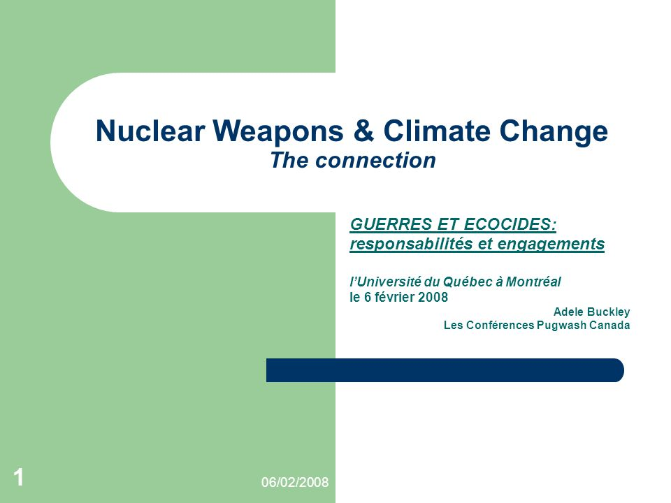 06/02/2008 1 Nuclear Weapons & Climate Change The connection GUERRES ET ECOCIDES: responsabilités et engagements l'Université du Québec à Montréal le 6 février 2008 Adele Buckley Les Conférences Pugwash Canada