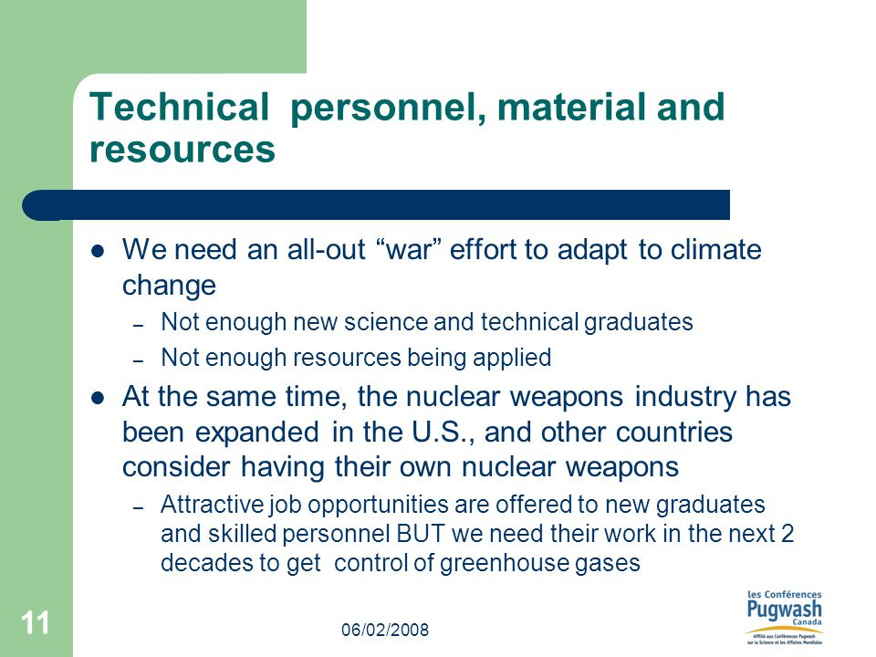 06/02/2008 11 Technical personnel, material and resources We need an all-out war effort to adapt to climate change – Not enough new science and technical graduates – Not enough resources being applied At the same time, the nuclear weapons industry has been expanded in the U.S., and other countries consider having their own nuclear weapons – Attractive job opportunities are offered to new graduates and skilled personnel BUT we need their work in the next 2 decades to get control of greenhouse gases
