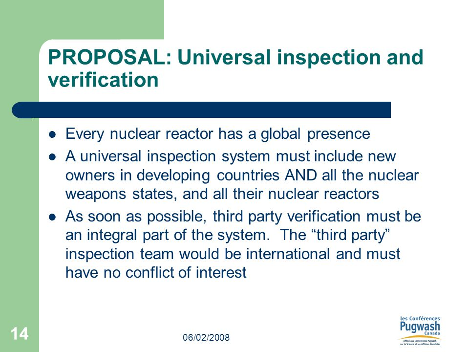 06/02/2008 14 PROPOSAL: Universal inspection and verification Every nuclear reactor has a global presence A universal inspection system must include new owners in developing countries AND all the nuclear weapons states, and all their nuclear reactors As soon as possible, third party verification must be an integral part of the system.