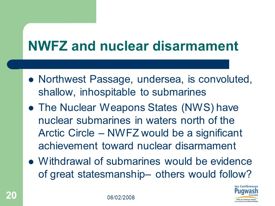 06/02/2008 20 NWFZ and nuclear disarmament Northwest Passage, undersea, is convoluted, shallow, inhospitable to submarines The Nuclear Weapons States (NWS) have nuclear submarines in waters north of the Arctic Circle – NWFZ would be a significant achievement toward nuclear disarmament Withdrawal of submarines would be evidence of great statesmanship– others would follow