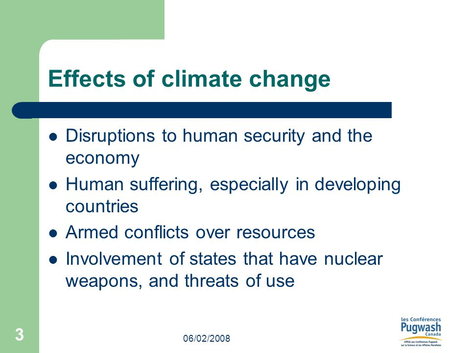 06/02/2008 3 Effects of climate change Disruptions to human security and the economy Human suffering, especially in developing countries Armed conflicts over resources Involvement of states that have nuclear weapons, and threats of use