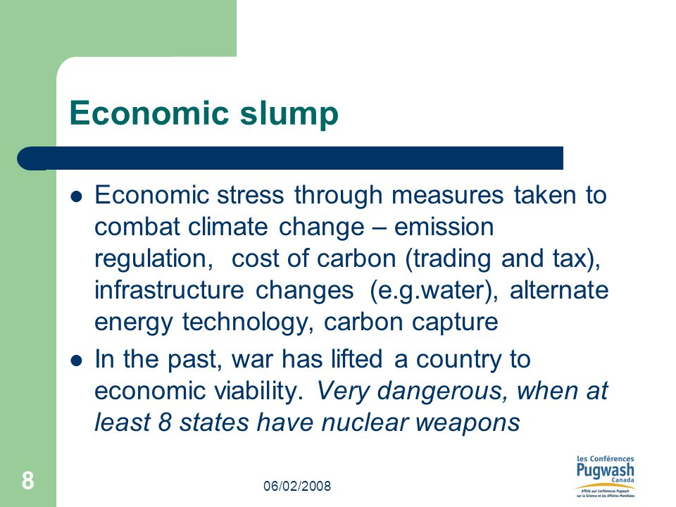 06/02/2008 8 Economic slump Economic stress through measures taken to combat climate change – emission regulation, cost of carbon (trading and tax), infrastructure changes (e.g.water), alternate energy technology, carbon capture In the past, war has lifted a country to economic viability.