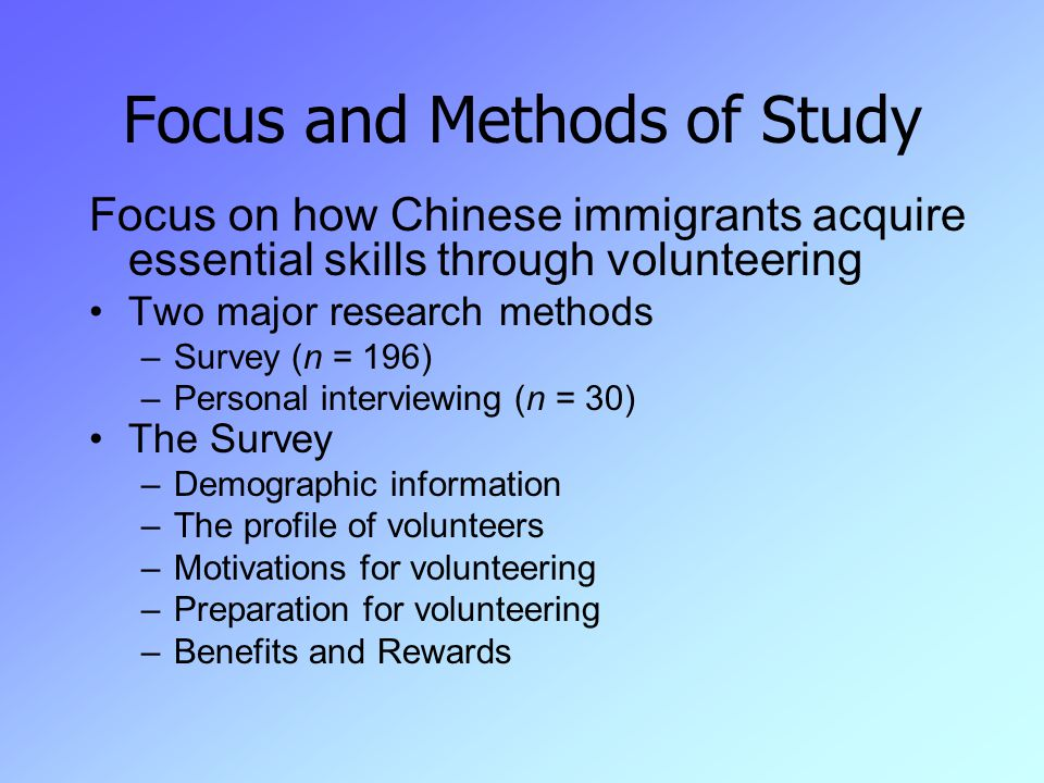 Focus and Methods of Study Focus on how Chinese immigrants acquire essential skills through volunteering Two major research methods –Survey (n = 196) –Personal interviewing (n = 30) The Survey –Demographic information –The profile of volunteers –Motivations for volunteering –Preparation for volunteering –Benefits and Rewards