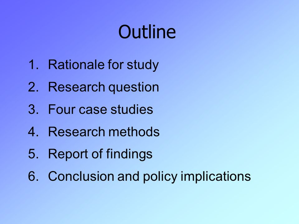 Outline 1.Rationale for study 2.Research question 3.Four case studies 4.Research methods 5.Report of findings 6.Conclusion and policy implications