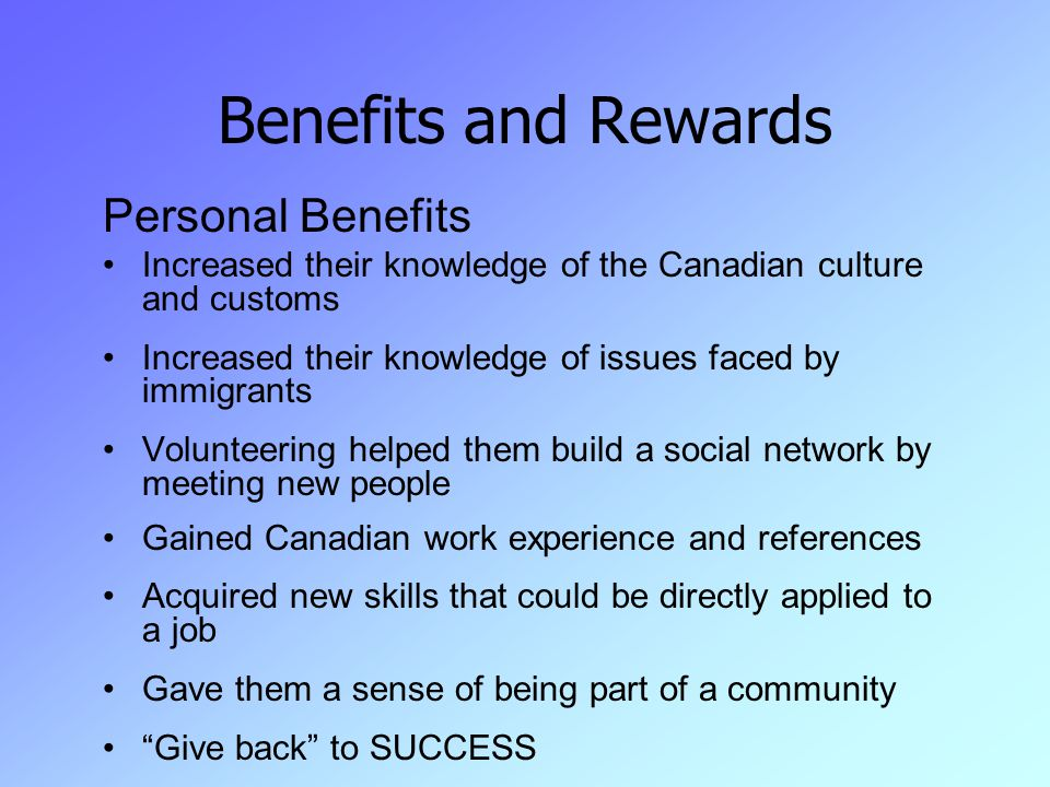 Benefits and Rewards Personal Benefits Increased their knowledge of the Canadian culture and customs Increased their knowledge of issues faced by immigrants Volunteering helped them build a social network by meeting new people Gained Canadian work experience and references Acquired new skills that could be directly applied to a job Gave them a sense of being part of a community Give back to SUCCESS