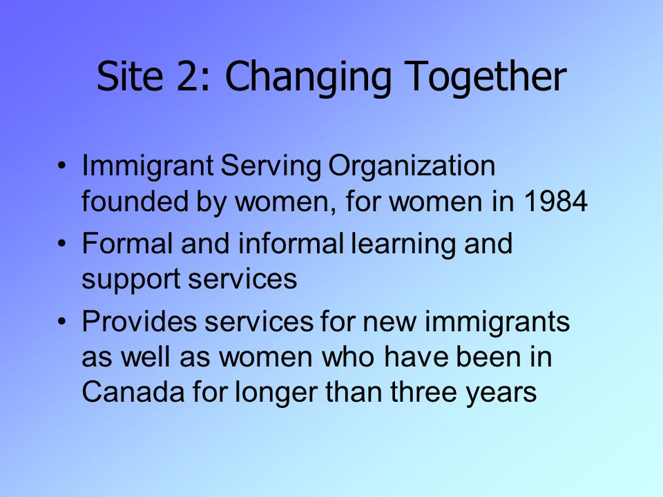 Site 2: Changing Together Immigrant Serving Organization founded by women, for women in 1984 Formal and informal learning and support services Provides services for new immigrants as well as women who have been in Canada for longer than three years