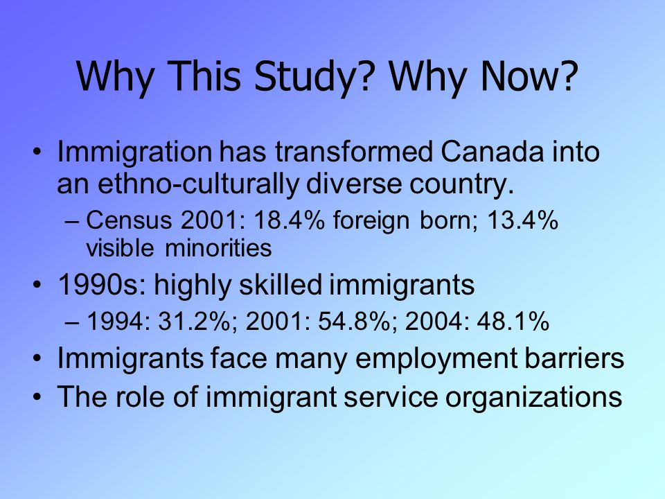 Why This Study? Why Now? Immigration has transformed Canada into an ethno-culturally diverse country. –Census 2001: 18.4% foreign born; 13.4% visible