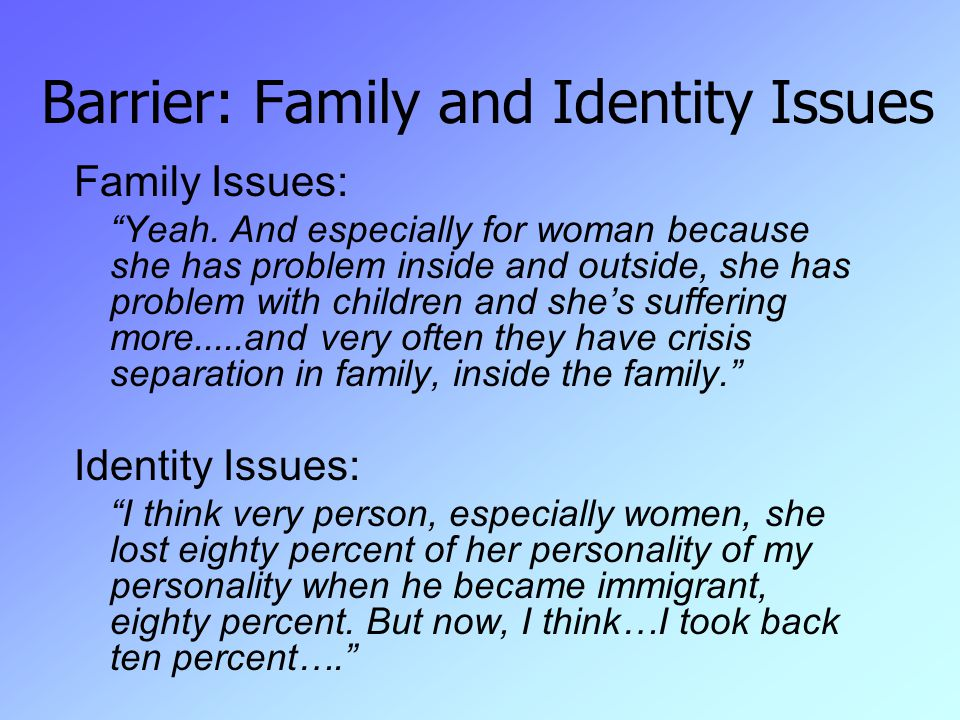 Barrier: Family and Identity Issues Family Issues: Yeah.