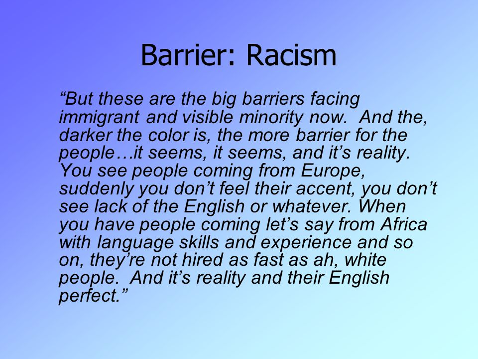 Barrier: Racism But these are the big barriers facing immigrant and visible minority now.