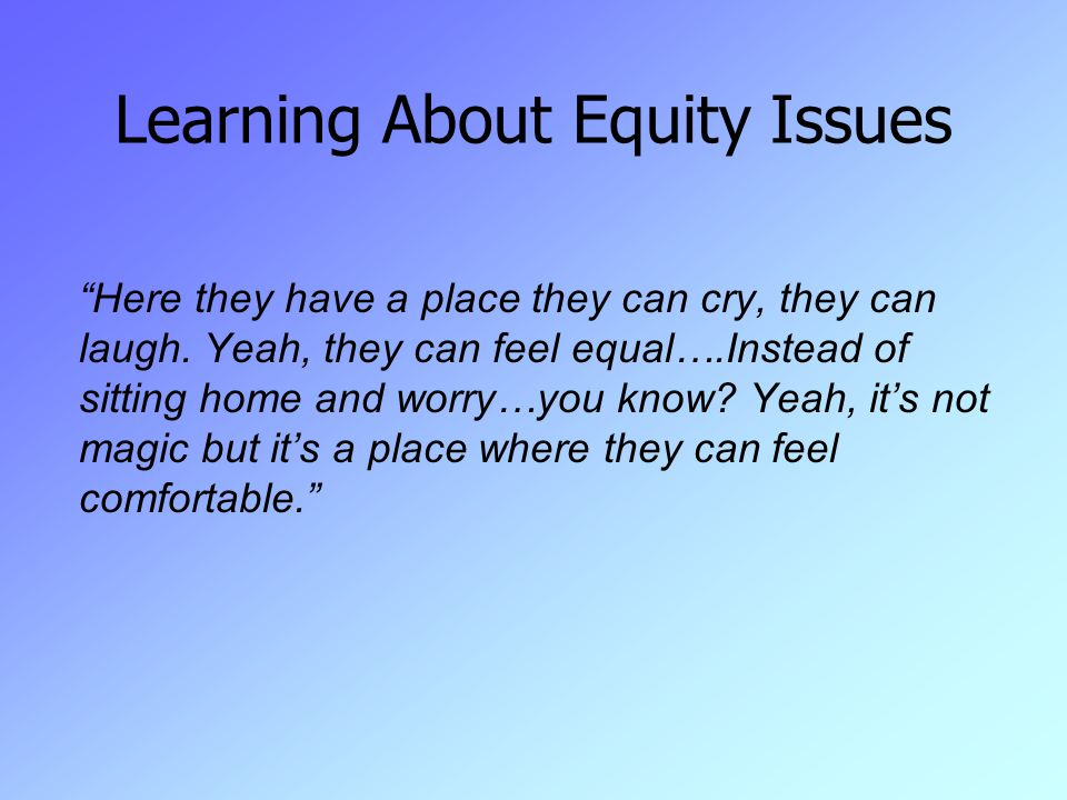 Learning About Equity Issues Here they have a place they can cry, they can laugh.