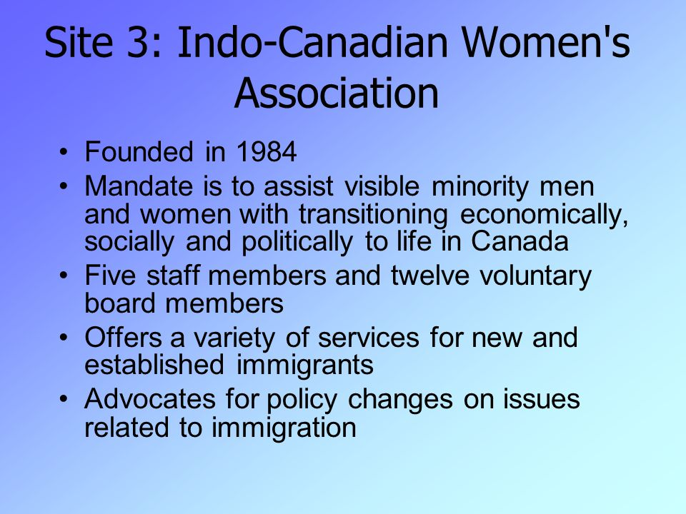 Site 3: Indo-Canadian Women s Association Founded in 1984 Mandate is to assist visible minority men and women with transitioning economically, socially and politically to life in Canada Five staff members and twelve voluntary board members Offers a variety of services for new and established immigrants Advocates for policy changes on issues related to immigration