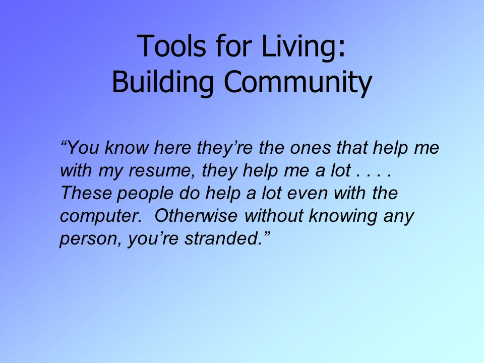 Tools for Living: Building Community You know here they're the ones that help me with my resume, they help me a lot....